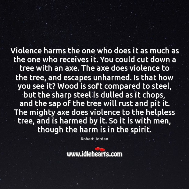 Violence harms the one who does it as much as the one Robert Jordan Picture Quote