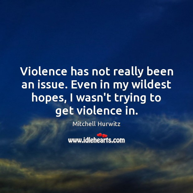 Violence has not really been an issue. Even in my wildest hopes, Image