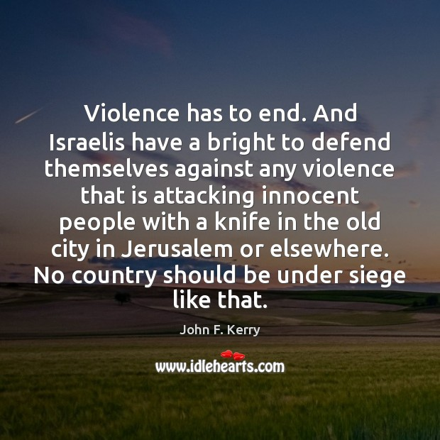 Violence has to end. And Israelis have a bright to defend themselves John F. Kerry Picture Quote