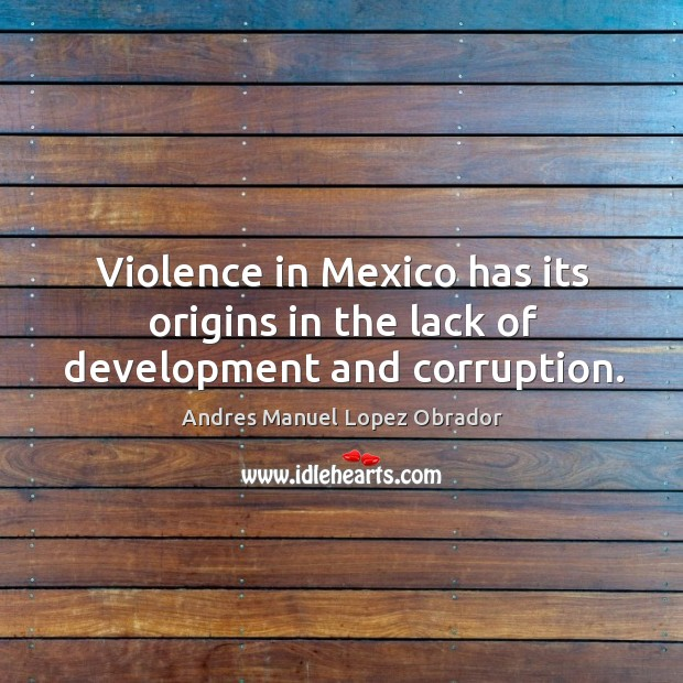 Violence in mexico has its origins in the lack of development and corruption. Andres Manuel Lopez Obrador Picture Quote