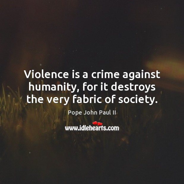 Violence is a crime against humanity, for it destroys the very fabric of society. Pope John Paul II Picture Quote
