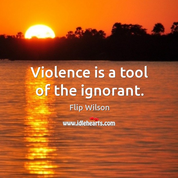 Violence is a tool of the ignorant. Image