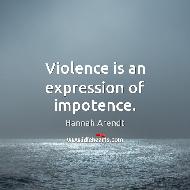 Violence is an expression of impotence. Hannah Arendt Picture Quote