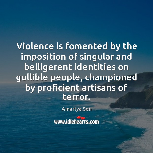 Violence is fomented by the imposition of singular and belligerent identities on Image