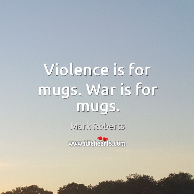 Violence is for mugs. War is for mugs. Image
