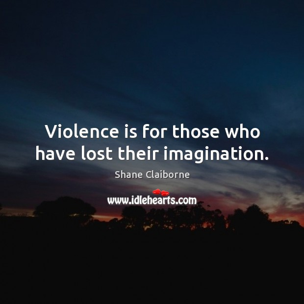 Violence is for those who have lost their imagination. Image