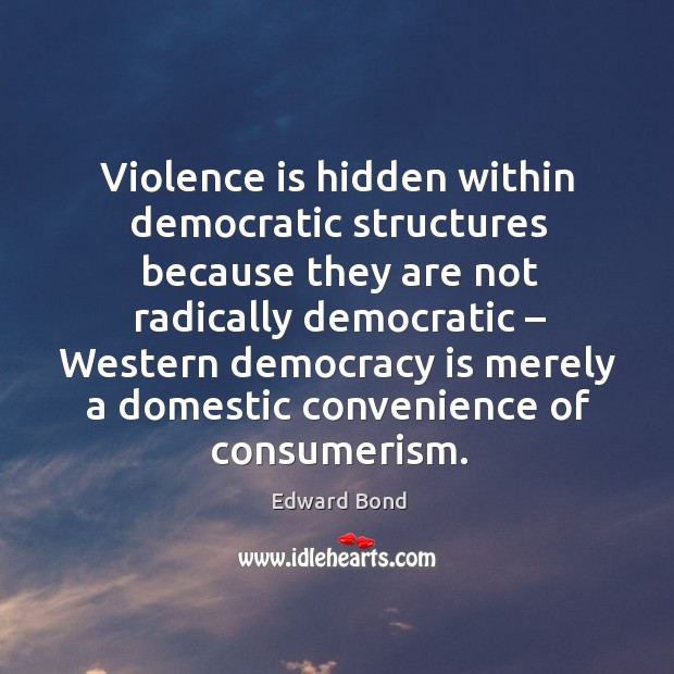 Violence is hidden within democratic structures because they are not radically democratic Image