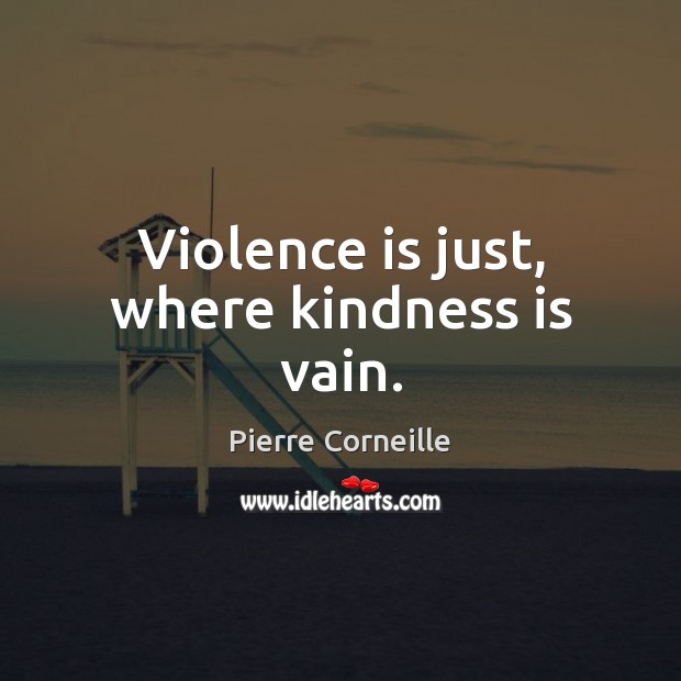 Violence is just, where kindness is vain. Kindness Quotes Image