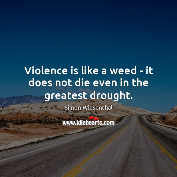 Violence is like a weed – it does not die even in the greatest drought. Image