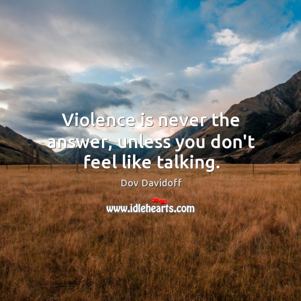 Image, Violence is never the answer, unless you don't feel like talking.