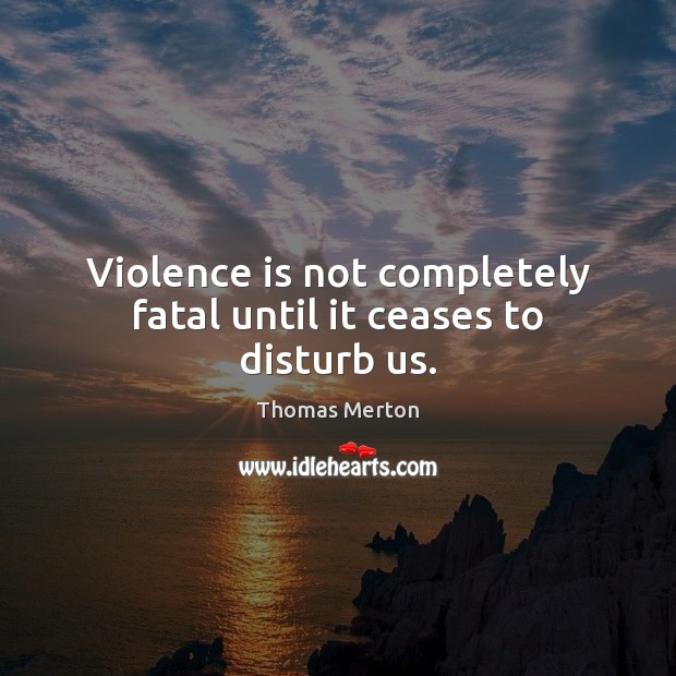 Image, Violence is not completely fatal until it ceases to disturb us.