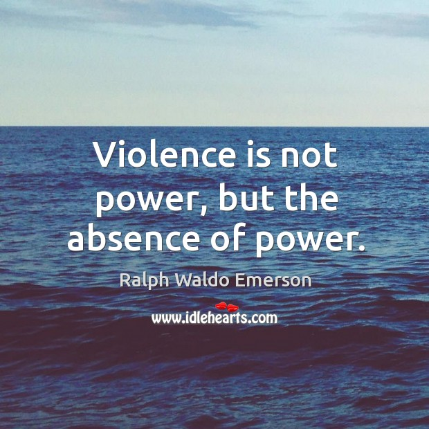 Violence is not power, but the absence of power. Image