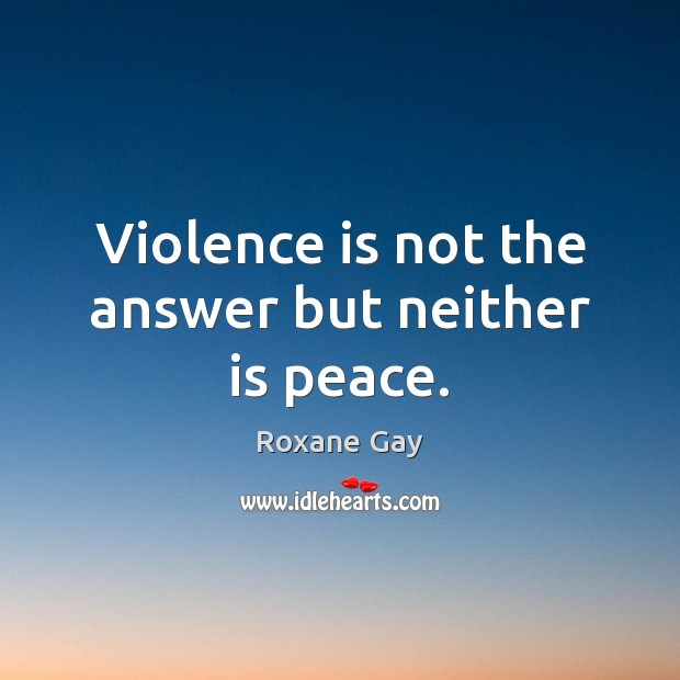 Violence is not the answer but neither is peace. Image