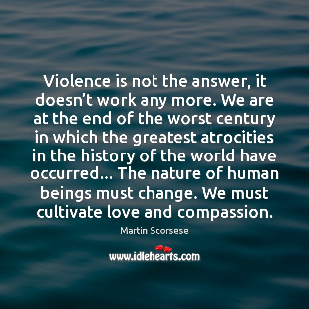 Violence is not the answer, it doesn't work any more. We Martin Scorsese Picture Quote
