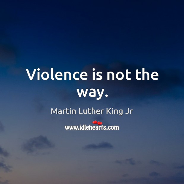 Violence is not the way. Martin Luther King Jr Picture Quote