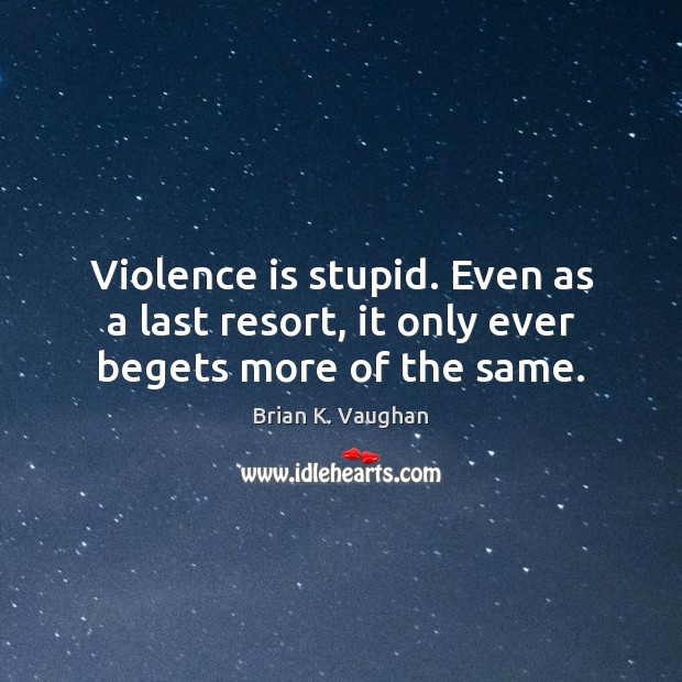 Violence is stupid. Even as a last resort, it only ever begets more of the same. Image