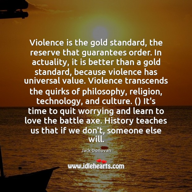 Violence is the gold standard, the reserve that guarantees order. In actuality, Image