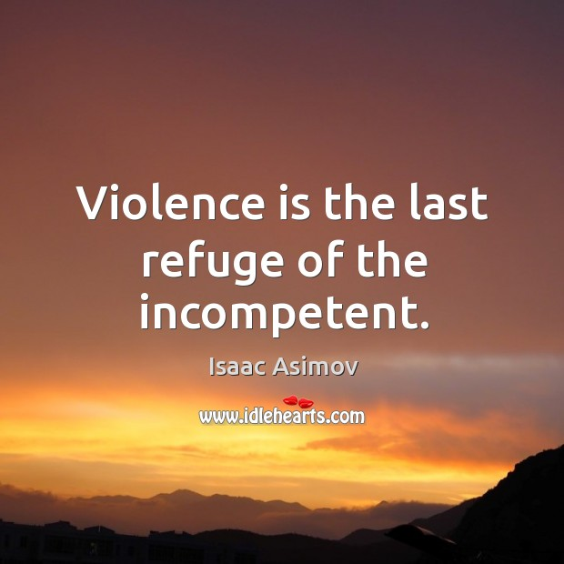 Violence is the last refuge of the incompetent. Image