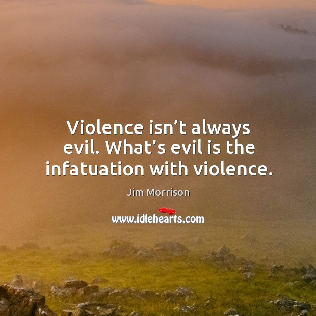 Image, Violence isn't always evil. What's evil is the infatuation with violence.