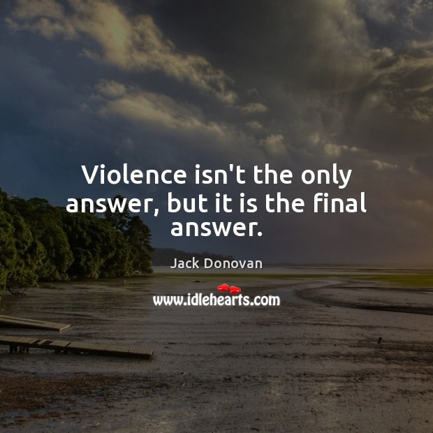 Violence isn't the only answer, but it is the final answer. Jack Donovan Picture Quote
