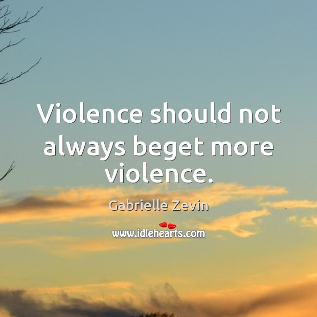 Violence should not always beget more violence. Gabrielle Zevin Picture Quote