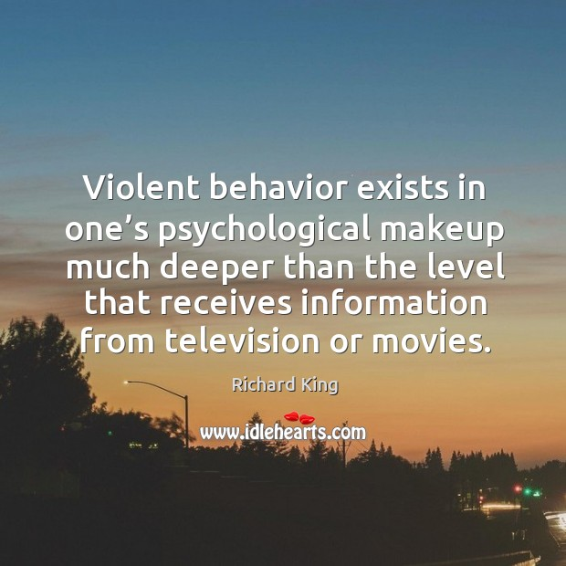 Violent behavior exists in one's psychological makeup much deeper than the level Richard King Picture Quote