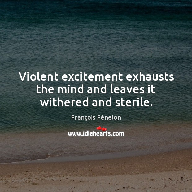 Violent excitement exhausts the mind and leaves it withered and sterile. Image