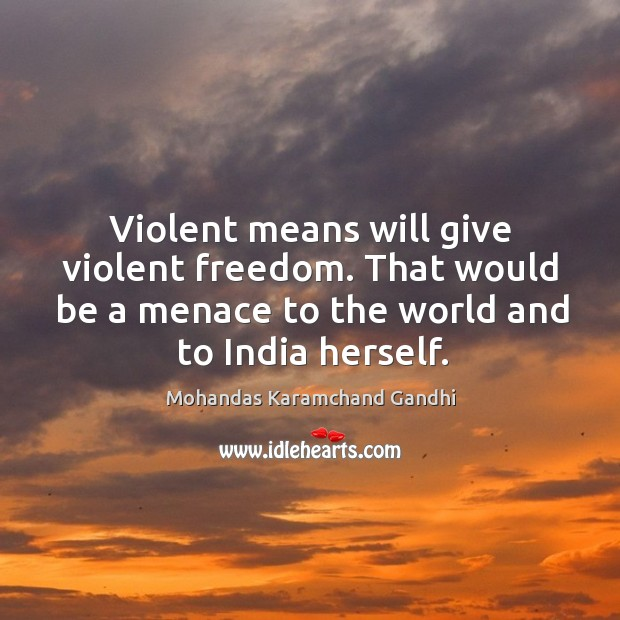 Violent means will give violent freedom. That would be a menace to the world and to india herself. Mohandas Karamchand Gandhi Picture Quote