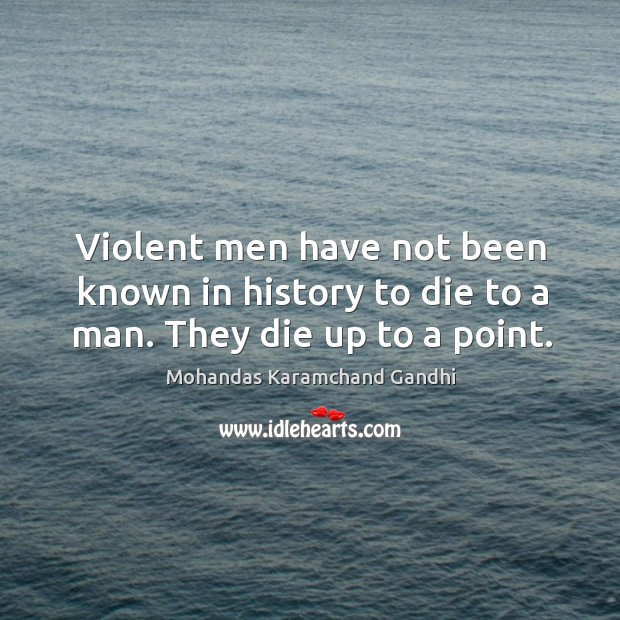 Violent men have not been known in history to die to a man. They die up to a point. Mohandas Karamchand Gandhi Picture Quote