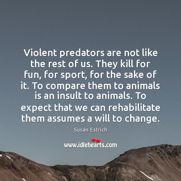 Violent predators are not like the rest of us. They kill for Susan Estrich Picture Quote