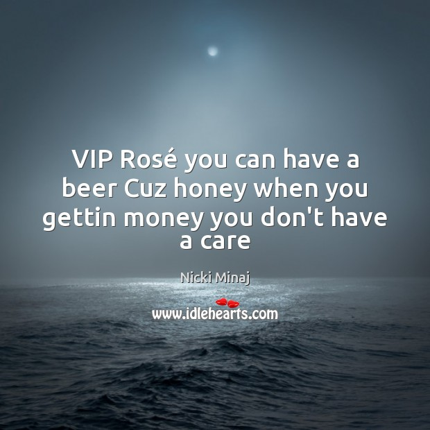 Image, VIP Rosé you can have a beer Cuz honey when you gettin money you don't have a care