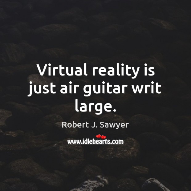 Image, Virtual reality is just air guitar writ large.