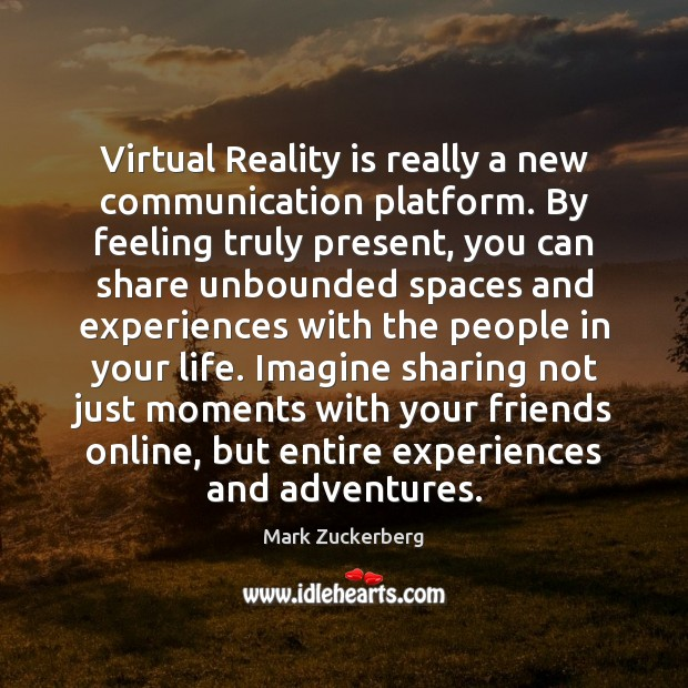 Image, Virtual Reality is really a new communication platform. By feeling truly present,