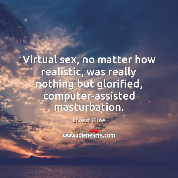 Virtual sex, no matter how realistic, was really nothing but glorified, computer-assisted Ernest Cline Picture Quote