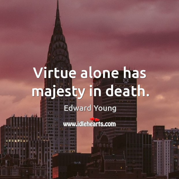Virtue alone has majesty in death. Image