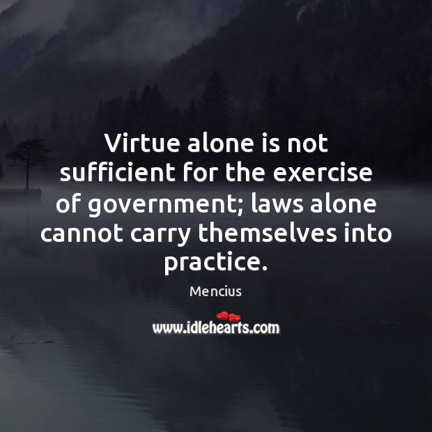 Virtue alone is not sufficient for the exercise of government; laws alone Mencius Picture Quote