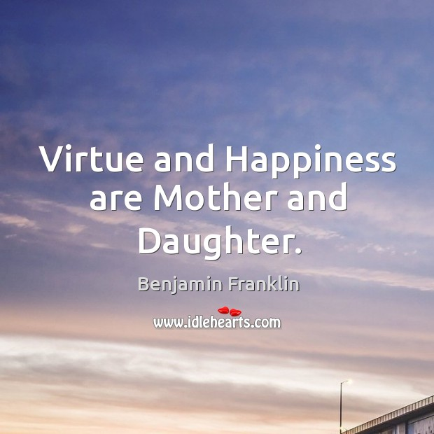 Image, Virtue and Happiness are Mother and Daughter.