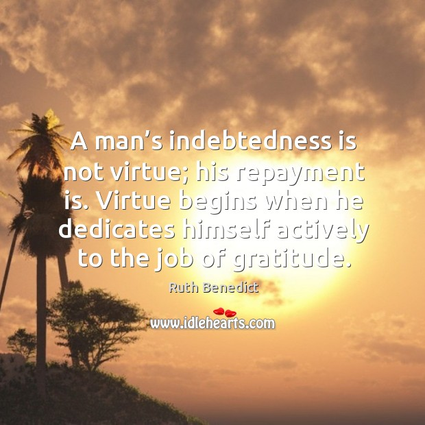 Virtue begins when he dedicates himself actively to the job of gratitude. Ruth Benedict Picture Quote