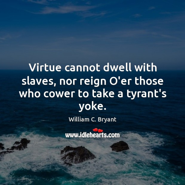 Virtue cannot dwell with slaves, nor reign O'er those who cower to take a tyrant's yoke. Image