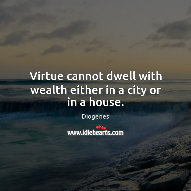 Virtue cannot dwell with wealth either in a city or in a house. Image