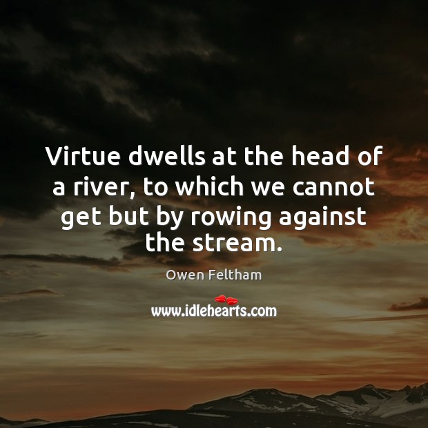 Virtue dwells at the head of a river, to which we cannot Owen Feltham Picture Quote