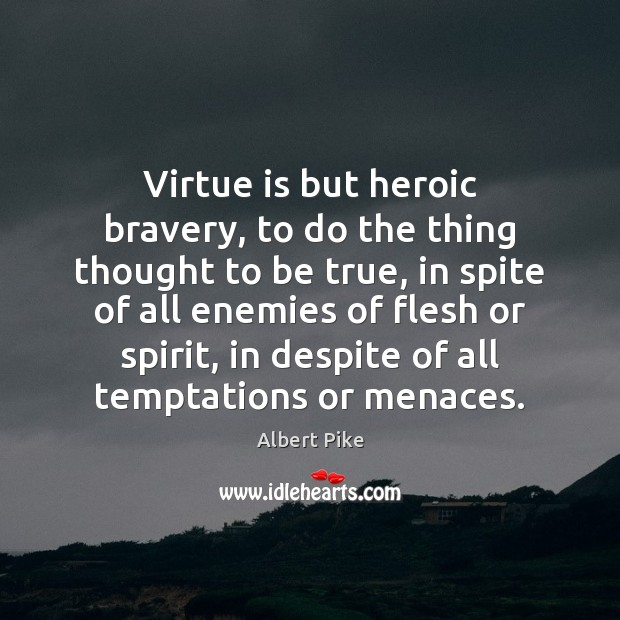 Virtue is but heroic bravery, to do the thing thought to be Albert Pike Picture Quote