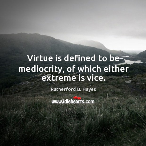 Virtue is defined to be mediocrity, of which either extreme is vice. Rutherford B. Hayes Picture Quote