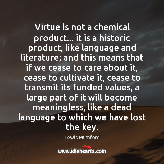 Virtue is not a chemical product… it is a historic product, like Lewis Mumford Picture Quote