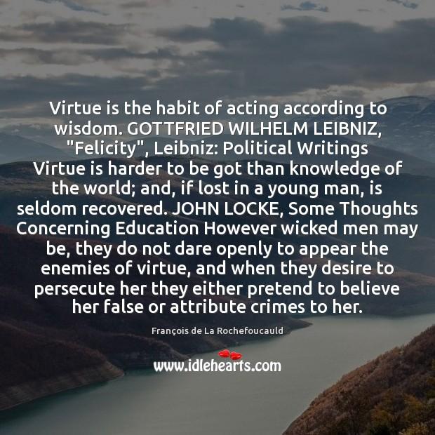 "Virtue is the habit of acting according to wisdom. GOTTFRIED WILHELM LEIBNIZ, "" Image"