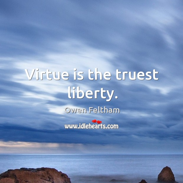 Virtue is the truest liberty. Owen Feltham Picture Quote