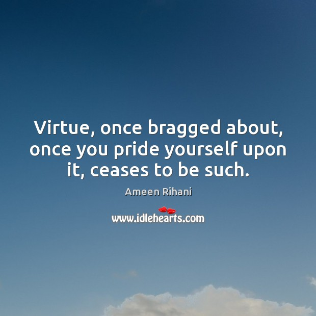 Virtue, once bragged about, once you pride yourself upon it, ceases to be such. Ameen Rihani Picture Quote