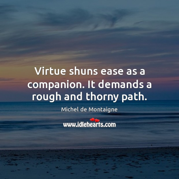 Image, Virtue shuns ease as a companion. It demands a rough and thorny path.