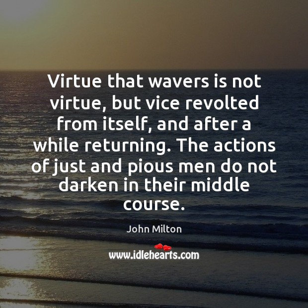 Virtue that wavers is not virtue, but vice revolted from itself, and Image