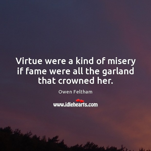 Virtue were a kind of misery if fame were all the garland that crowned her. Image